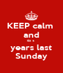 KEEP calm  and tiz s  years last Sunday - Personalised Poster A4 size
