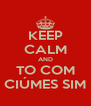 KEEP CALM AND TO COM CIÚMES SIM - Personalised Poster A4 size