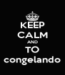 KEEP CALM AND TO congelando - Personalised Poster A4 size