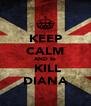 KEEP CALM AND to  KILL DIANA - Personalised Poster A4 size