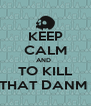 KEEP CALM AND   TO KILL THAT DANM  - Personalised Poster A4 size