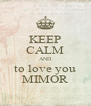KEEP CALM AND to love you MIMOR - Personalised Poster A4 size