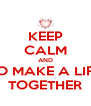 KEEP CALM AND TO MAKE A LIFE TOGETHER - Personalised Poster A4 size