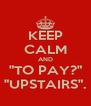 "KEEP CALM AND ""TO PAY?"" ""UPSTAIRS"". - Personalised Poster A4 size"