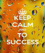 KEEP CALM AND TO SUCCESS - Personalised Poster A4 size