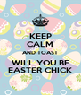 KEEP CALM AND TOAST WILL YOU BE EASTER CHICK - Personalised Poster A4 size