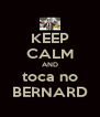 KEEP CALM AND toca no BERNARD - Personalised Poster A4 size