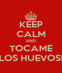 KEEP CALM AND TOCAME LOS HUEVOS! - Personalised Poster A4 size