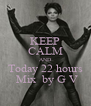 KEEP CALM AND Today 22 hours  Mix  by G V - Personalised Poster A4 size