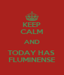 KEEP CALM AND TODAY HAS  FLUMINENSE - Personalised Poster A4 size