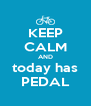 KEEP CALM AND today has PEDAL - Personalised Poster A4 size