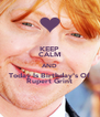 KEEP CALM AND Today Is Birthday's Of Rupert Grint - Personalised Poster A4 size