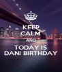 KEEP CALM AND TODAY IS DANI BIRTHDAY - Personalised Poster A4 size