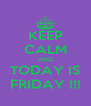 KEEP CALM AND TODAY IS FRIDAY !!! - Personalised Poster A4 size