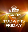 KEEP CALM AND TODAY IS FRIDAY - Personalised Poster A4 size