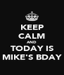 KEEP CALM AND TODAY IS MIKE'S BDAY - Personalised Poster A4 size