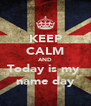 KEEP CALM AND Today is my  name day - Personalised Poster A4 size