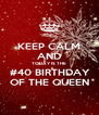 KEEP CALM AND TODAY IS THE  #40 BIRTHDAY  OF THE QUEEN - Personalised Poster A4 size