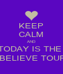 KEEP CALM AND TODAY IS THE   BELIEVE TOUR - Personalised Poster A4 size