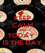 KEEP CALM AND TODAY  IS THE DAY - Personalised Poster A4 size