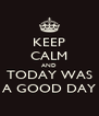 KEEP CALM AND TODAY WAS A GOOD DAY - Personalised Poster A4 size