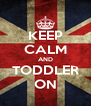 KEEP CALM AND TODDLER ON - Personalised Poster A4 size