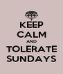 KEEP CALM AND TOLERATE SUNDAYS - Personalised Poster A4 size
