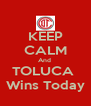 KEEP CALM And  TOLUCA  Wins Today - Personalised Poster A4 size