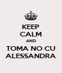 KEEP CALM AND TOMA NO CU ALESSANDRA - Personalised Poster A4 size