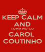 KEEP CALM AND TOMA NO CU CAROL  COUTINHO - Personalised Poster A4 size