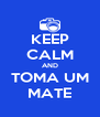 KEEP CALM AND TOMA UM MATE - Personalised Poster A4 size