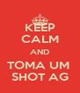 KEEP CALM AND TOMA UM  SHOT AG - Personalised Poster A4 size
