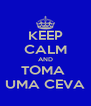 KEEP CALM AND TOMA  UMA CEVA - Personalised Poster A4 size