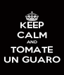 KEEP CALM AND TOMATE UN GUARO - Personalised Poster A4 size