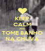 KEEP CALM AND TOME BANHO NA CHUVA - Personalised Poster A4 size