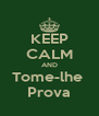 KEEP CALM AND Tome-lhe  Prova - Personalised Poster A4 size