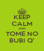 KEEP CALM AND TOME NO BUBI Q' - Personalised Poster A4 size