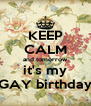 KEEP CALM and tomorrow  it's my  GAY birthday - Personalised Poster A4 size