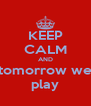 KEEP CALM AND tomorrow we play - Personalised Poster A4 size