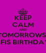 KEEP CALM AND TOMORROWS  BFIS BIRTHDAY - Personalised Poster A4 size