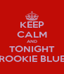 KEEP CALM AND TONIGHT ROOKIE BLUE - Personalised Poster A4 size