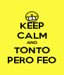 KEEP CALM AND TONTO PERO FEO - Personalised Poster A4 size