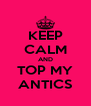 KEEP CALM AND TOP MY ANTICS - Personalised Poster A4 size