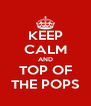 KEEP CALM AND TOP OF THE POPS - Personalised Poster A4 size