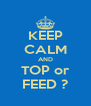KEEP CALM AND TOP or FEED ? - Personalised Poster A4 size