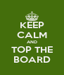 KEEP CALM AND TOP THE BOARD - Personalised Poster A4 size