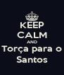 KEEP CALM AND Torça para o Santos - Personalised Poster A4 size