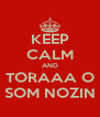 KEEP CALM AND TORAAA O SOM NOZIN - Personalised Poster A4 size