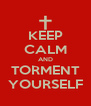 KEEP CALM AND TORMENT YOURSELF - Personalised Poster A4 size