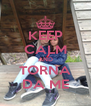 KEEP CALM AND TORNA DA ME - Personalised Poster A4 size